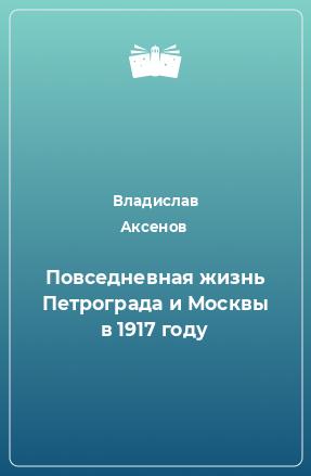 Повседневная жизнь Петрограда и Москвы в 1917 году