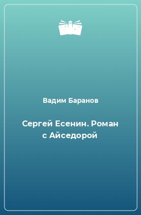 Сергей Есенин. Роман с Айседорой