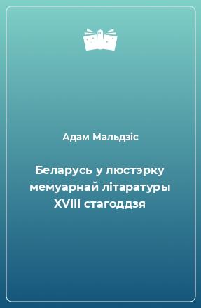 Беларусь у люстэрку мемуарнай літаратуры XVIII стагоддзя