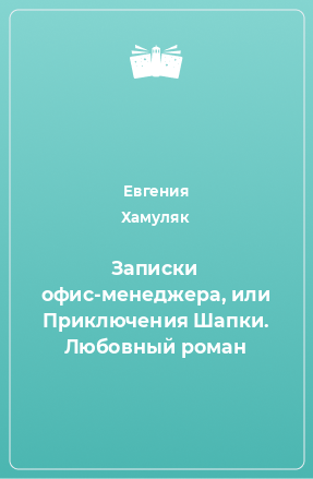 Записки офис-менеджера, или Приключения Шапки. Любовный роман