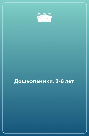 Дошкольники. 3-6 лет