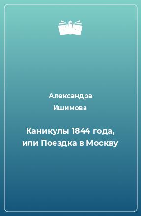 Каникулы 1844 года, или Поездка в Москву