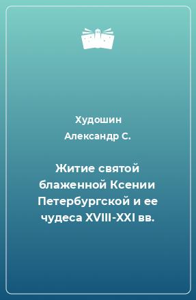 Житие святой блаженной Ксении Петербургской и ее чудеса XVIII-XXI вв.