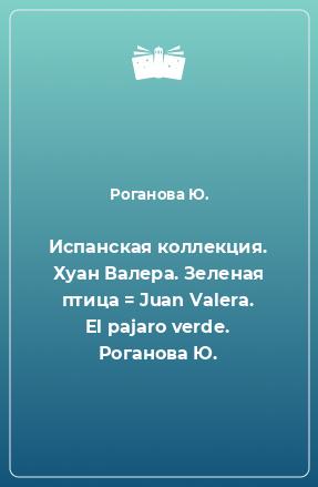 Испанская коллекция. Хуан Валера. Зеленая птица = Juan Valera. El pajaro verde. Роганова Ю.
