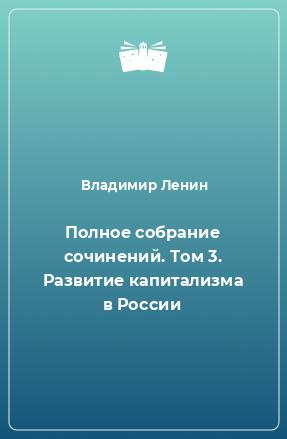 Полное собрание сочинений. Том 3. Развитие капитализма в России