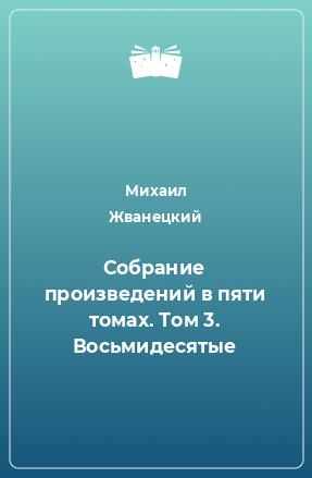 Собрание произведений в пяти томах. Том 3. Восьмидесятые