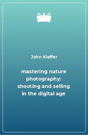 mastering nature photography: shooting and selling in the digital age