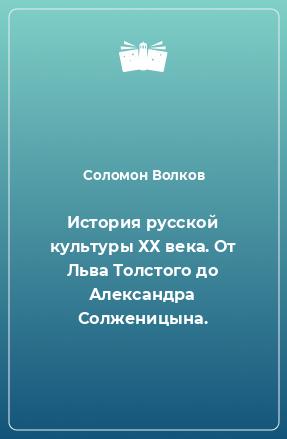 История русской культуры ХХ века. От Льва Толстого до Александра Солженицына.