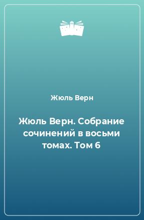 Жюль Верн. Собрание сочинений в восьми томах. Том 6
