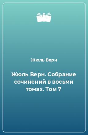 Жюль Верн. Собрание сочинений в восьми томах. Том 7