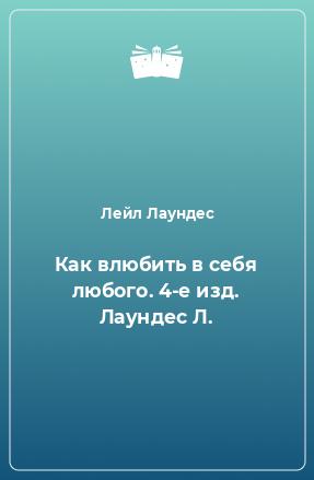 Как влюбить в себя любого. 4-е изд. Лаундес Л.