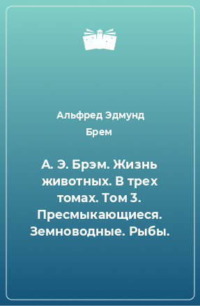 А. Э. Брэм. Жизнь животных. В трех томах. Том 3. Пресмыкающиеся. Земноводные. Рыбы.