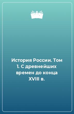 История России. Том 1. С древнейших времен до конца XVIII в.
