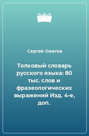 Толковый словарь русского языка: 80 тыс. слов и фразеологических выражений Изд. 4-е, доп.