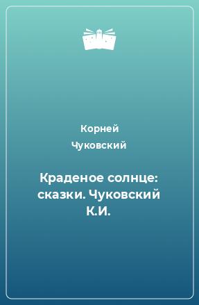 Краденое солнце: сказки. Чуковский К.И.