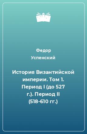 История Византийской империи. Том 1. Период I (до 527 г.). Период II (518-610 гг.)