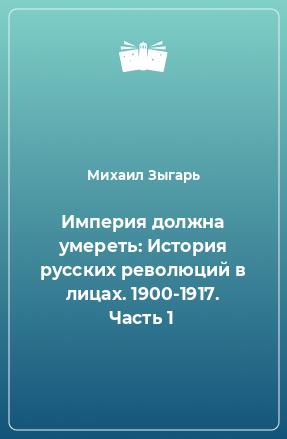 Империя должна умереть: История русских революций в лицах. 1900-1917. Часть 1