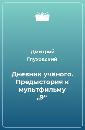 """Дневник учёного. Предыстория к мультфильму """"9"""""""