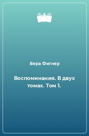 Воспоминания. В двух томах. Том 1.