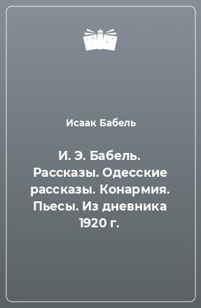 И. Э. Бабель. Рассказы. Одесские рассказы. Конармия. Пьесы. Из дневника 1920 г.