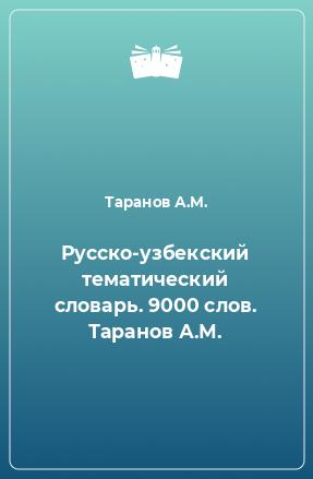 Русско-узбекский тематический словарь. 9000 слов. Таранов А.М.