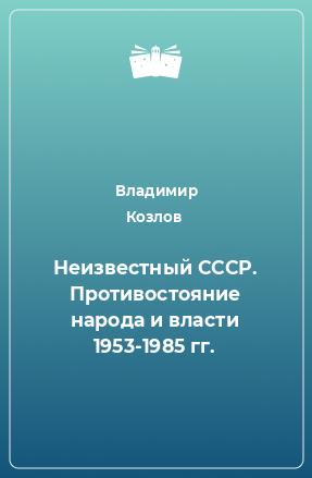 Неизвестный СССР. Противостояние народа и власти 1953-1985 гг.