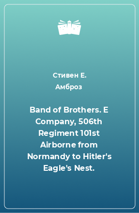 Band of Brothers. E Company, 506th Regiment 101st Airborne from Normandy to Hitler's Eagle's Nest.