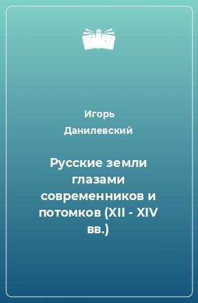 Русские земли глазами современников и потомков (XII - XIV вв.)