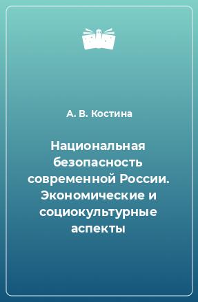 Национальная безопасность современной России. Экономические и социокультурные аспекты