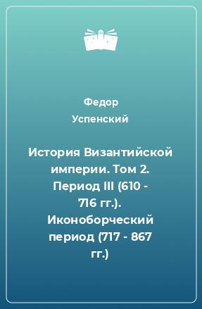 История Византийской империи. Том 2. Период III (610 - 716 гг.). Иконоборческий период (717 - 867 гг.)