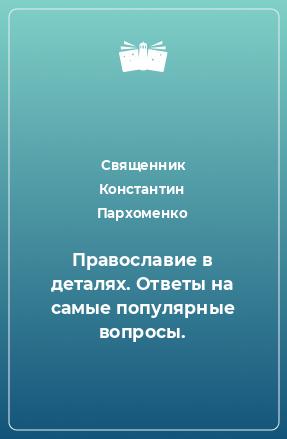 Православие в деталях. Ответы на самые популярные вопросы.
