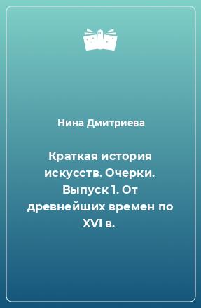 Краткая история искусств. Очерки. Выпуск 1. От древнейших времен по XVI в.