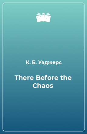 There Before the Chaos