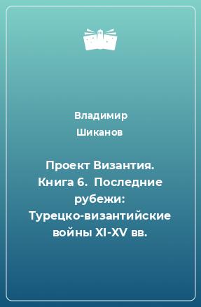 Проект Византия. Книга 6.  Последние рубежи: Турецко-византийские войны XI-XV вв.