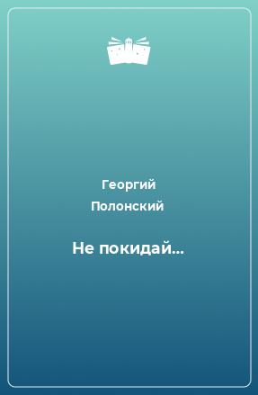 Не покидай…