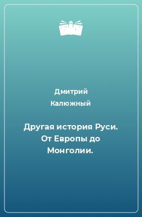 Другая история Руси. От Европы до Монголии.