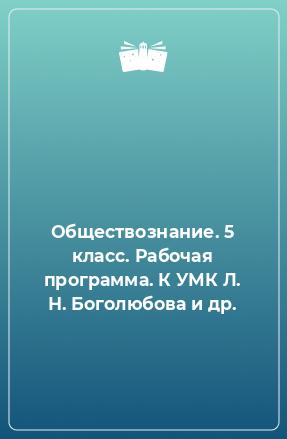 Обществознание. 5 класс. Рабочая программа. К УМК Л. Н. Боголюбова и др.