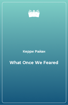 What Once We Feared