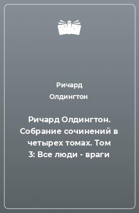 Ричард Олдингтон. Собрание сочинений в четырех томах. Том 3: Все люди - враги