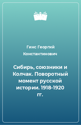 Сибирь, союзники и Колчак. Поворотный момент русской истории. 1918-1920 гг.