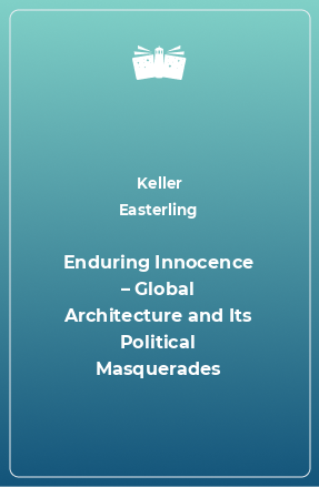 Enduring Innocence – Global Architecture and Its Political Masquerades