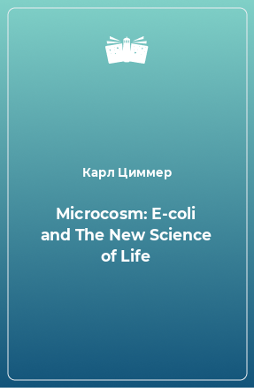 Microcosm: E-coli and The New Science of Life