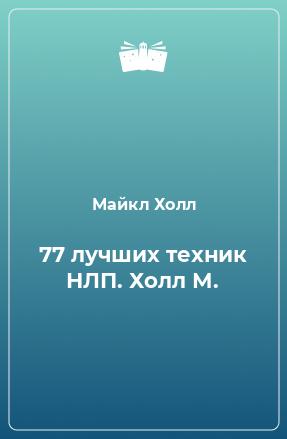 77 лучших техник НЛП. Холл М.