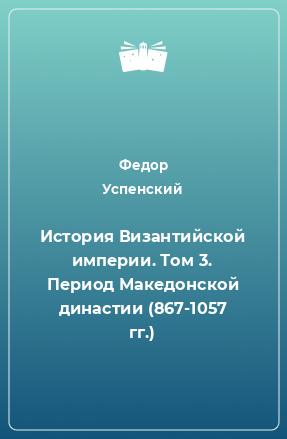 История Византийской империи. Том 3. Период Македонской династии (867-1057 гг.)