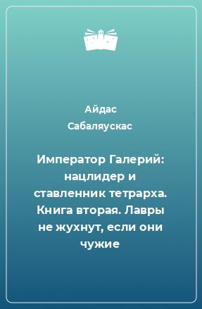 Император Галерий: нацлидер и ставленник тетрарха. Книга вторая. Лавры не жухнут, если они чужие