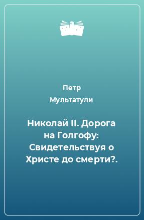 Николай II. Дорога на Голгофу: Свидетельствуя о Христе до смерти?.