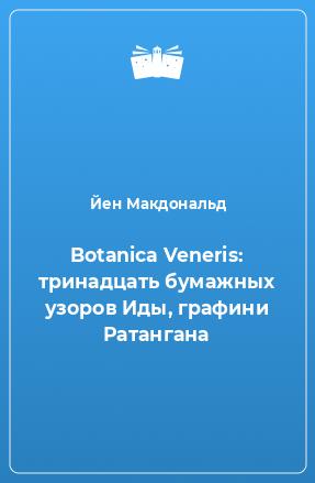 Botanica Veneris: тринадцать бумажных узоров Иды, графини Ратангана