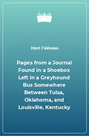 Pages from a Journal Found in a Shoebox Left in a Greyhound Bus Somewhere Between Tulsa, Oklahoma, and Louisville, Kentucky