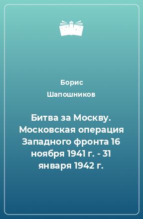 Битва за Москву. Московская операция Западного фронта 16 ноября 1941 г. - 31 января 1942 г.