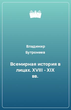 Всемирная история в лицах. XVIII - XIX вв.